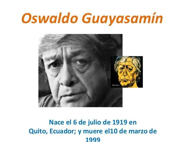 Oswaldo Guayasamín  Nace el 6 de julio de 1919 en Quito, Ecuador; y muere el10 de marzo de