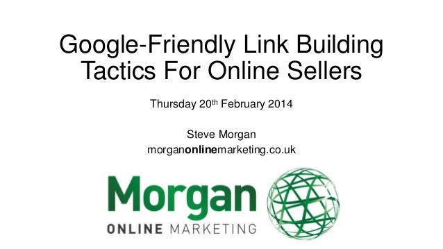 Google-Friendly Link Building Tactics For Online Sellers Thursday 20th February 2014 Steve Morgan morganonlinemarketing.co...