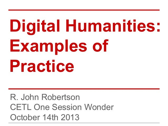 Digital Humanities: Examples of Practice R. John Robertson CETL One Session Wonder October 14th 2013