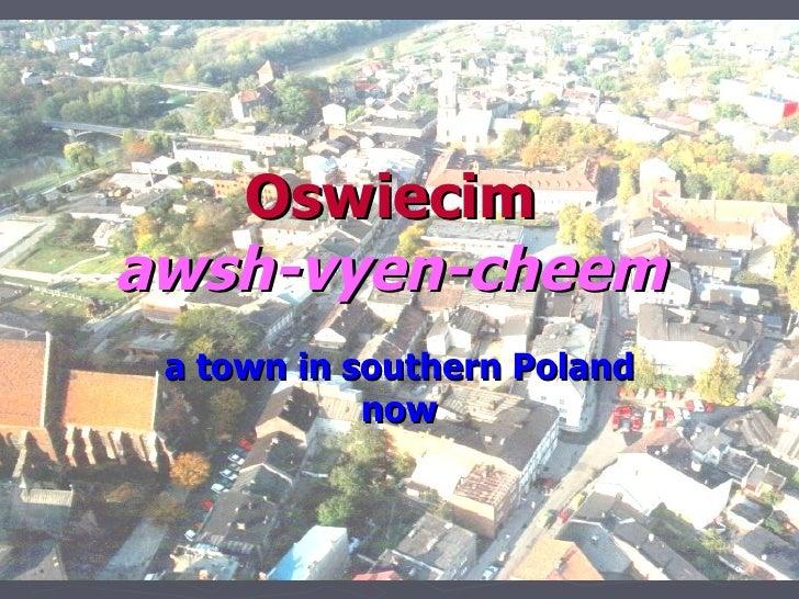 Oswiecim awsh-vyen-cheem  a town in southern Poland             now