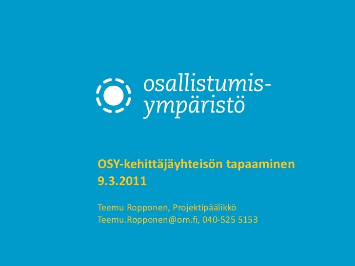 OSY-kehittäjäyhteisön tapaaminen  9.3.2011  Teemu Ropponen, Projektipäälikkö Teemu.Ropponen@om.fi, 040-525 5153