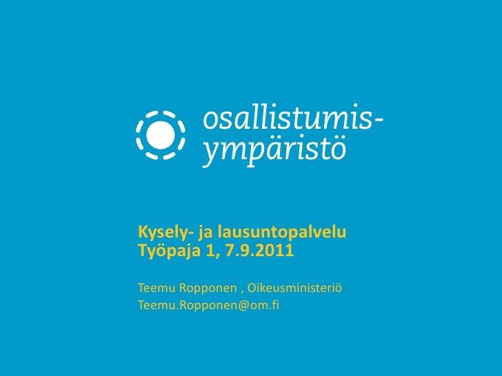 Kysely- ja lausuntopalvelu Työpaja 1, 7.9.2011 Teemu Ropponen , Oikeusministeriö [email_address]