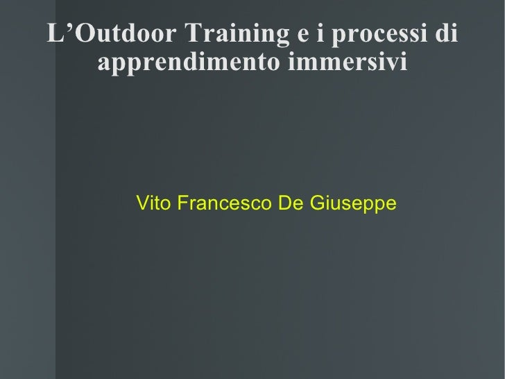 L'Outdoor Training e i processi di apprendimento immersivi <ul><ul><li>Vito Francesco De Giuseppe </li></ul></ul>