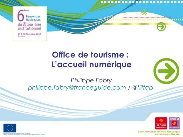 Office de tourisme : L'accueil numérique Philippe Fabry philippe.fabry@franceguide.com / @filifab