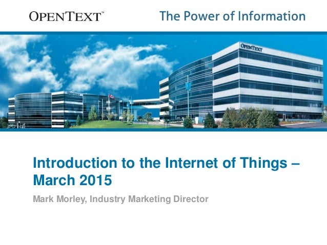 Introduction to the Internet of Things – March 2015 Mark Morley, Industry Marketing Director