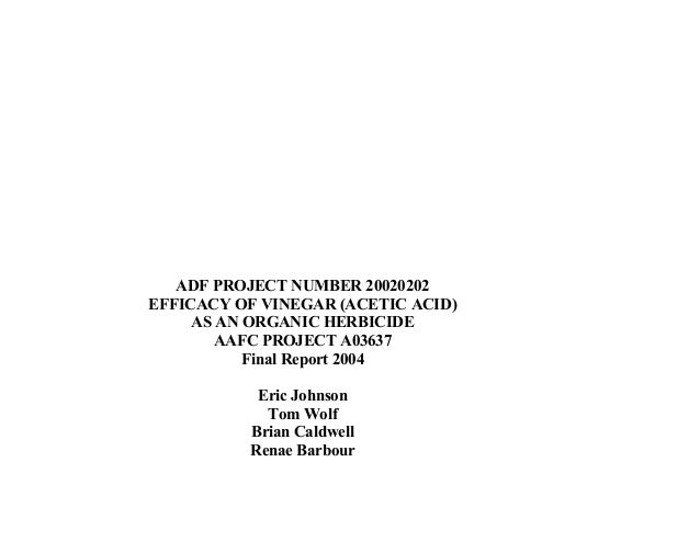 ADF PROJECT NUMBER 20020202 EFFICACY OF VINEGAR (ACETIC ACID) AS AN ORGANIC HERBICIDE AAFC PROJECT A03637 Final Report 200...