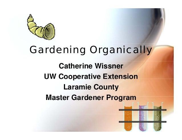 Gardening Organically Catherine Wissner UW Cooperative Extension Laramie County Master Gardener Program
