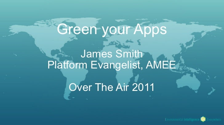 Green your Apps       James SmithPlatform Evangelist, AMEE    Over The Air 2011