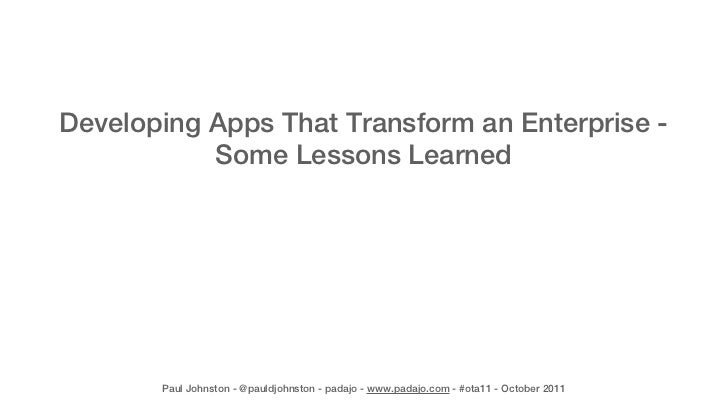 Developing Apps That Transform an Enterprise -           Some Lessons Learned       Paul Johnston - @pauldjohnston - padaj...