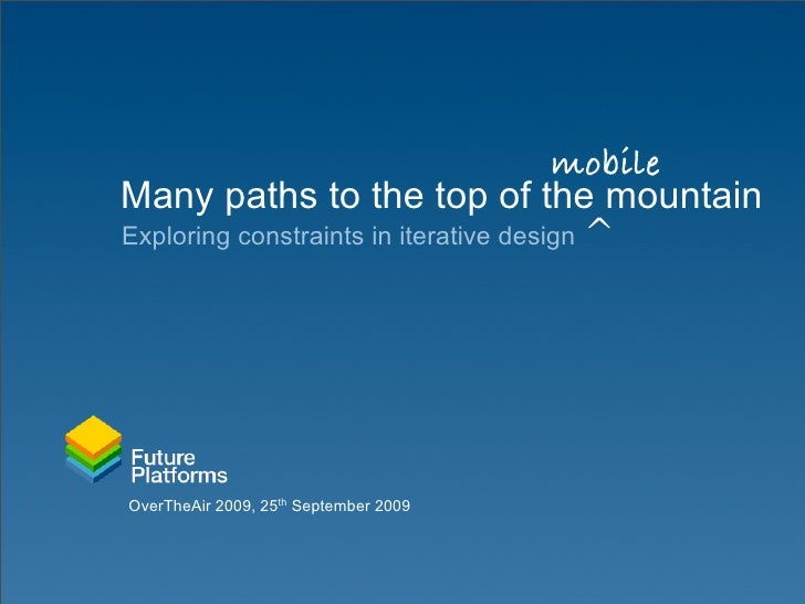 mobile Many paths to the top of the mountain Exploring constraints in iterative design ^     OverTheAir 2009, 25th Septemb...