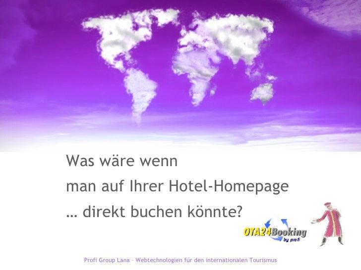 Was wäre wenn  man auf Ihrer Hotel-Homepage …  direkt buchen könnte? Profi Group Lana – Webtechnologien für den internatio...