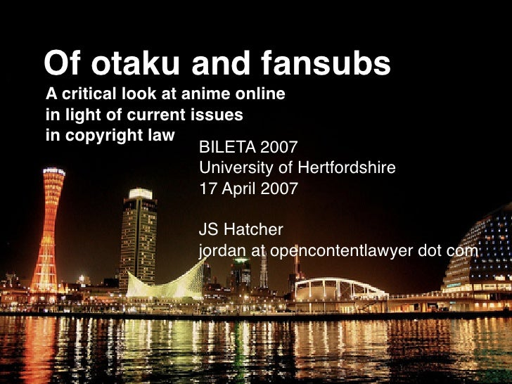 Of otaku and fansubs A critical look at anime online in light of current issues in copyright law                      BILE...