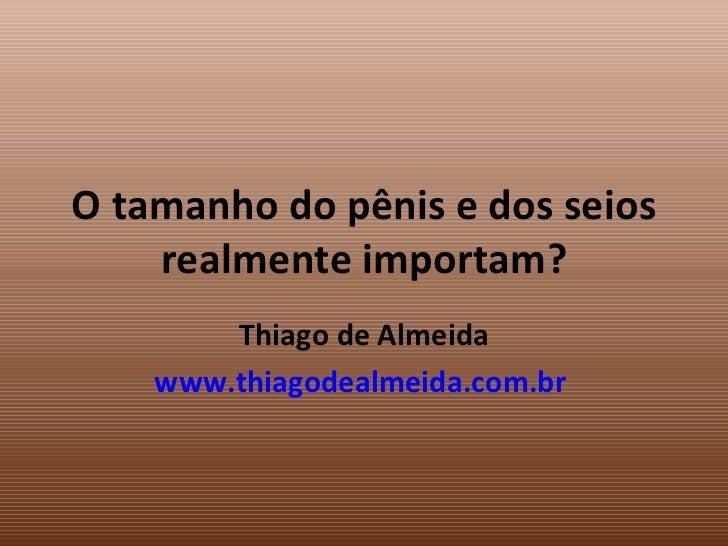 O tamanho do pênis e dos seios realmente importam? Thiago de Almeida www.thiagodealmeida.com.br