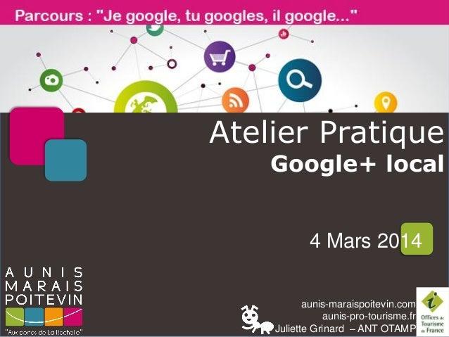 Atelier Pratique Google+ local  4 Mars 2014 aunis-maraispoitevin.com aunis-pro-tourisme.fr Juliette Grinard – ANT OTAMP