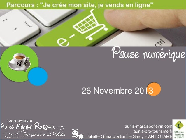 LES PAUSES NUMERIQUES  Pause numérique 26 Novembre 2013  aunis-maraispoitevin.com aunis-pro-tourisme.fr Juliette Grinard &...