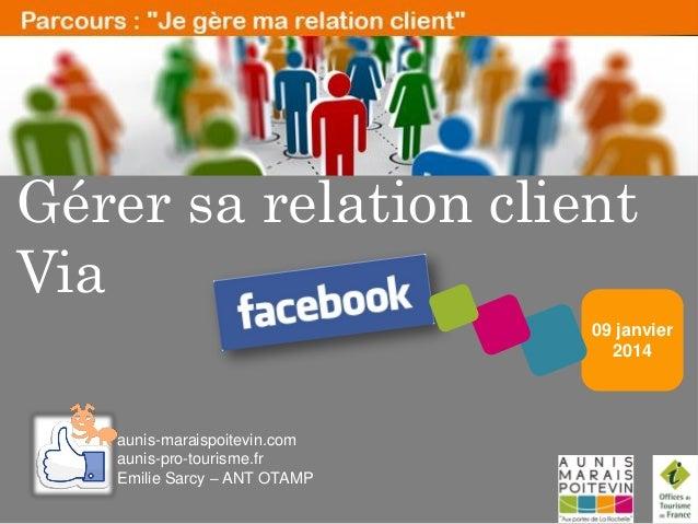 Gérer sa relation client Via 09 janvier 2014  aunis-maraispoitevin.com aunis-pro-tourisme.fr Emilie Sarcy – ANT OTAMP