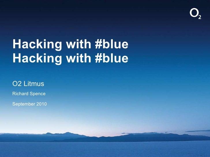 Hacking with #blue Hacking with #blue <ul><li>O2 Litmus  </li></ul><ul><li>Richard Spence </li></ul><ul><li>September 2010...