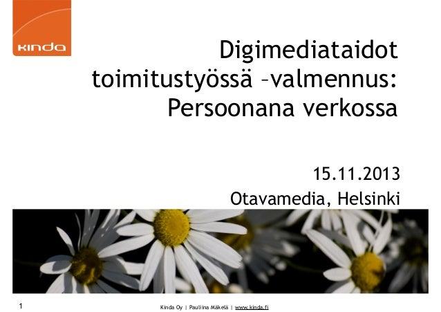 Digimediataidot toimitustyössä –valmennus: Persoonana verkossa 15.11.2013 Otavamedia, Helsinki  1  Kinda Oy | Pauliina Mäk...