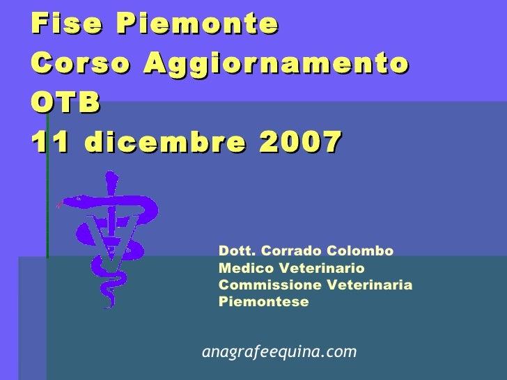 Fise Piemonte Corso Aggiornamento OTB 11 dicembre 2007 Dott. Corrado Colombo Medico Veterinario Commissione Veterinaria Pi...