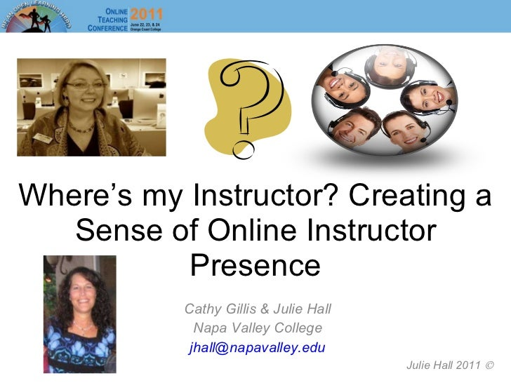 Where's my Instructor? Creating a Sense of Online Instructor Presence Cathy Gillis & Julie Hall Napa Valley College [email...