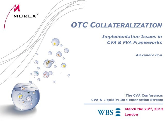 OTC COLLATERALIZATION Implementation Issues in CVA & FVA Frameworks Alexandre Bon  The CVA Conference: CVA & Liquidity Imp...