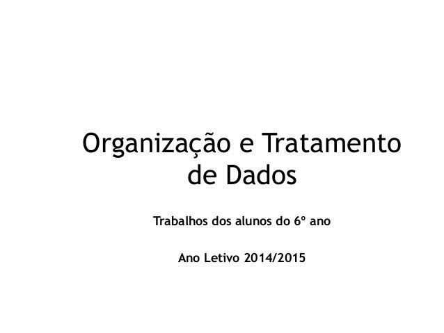 Organização e Tratamento  de Dados  Trabalhos dos alunos do 6º ano  Ano Letivo 2014/2015