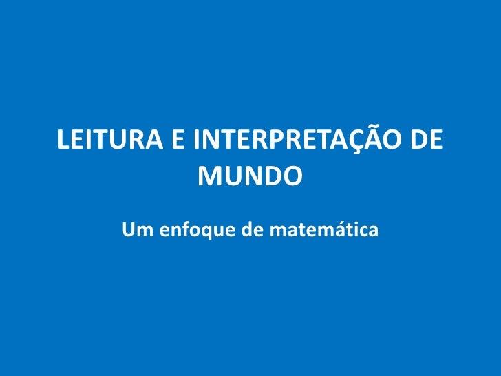 LEITURA E INTERPRETAÇÃO DE MUNDO<br />Um enfoque dematemática<br />