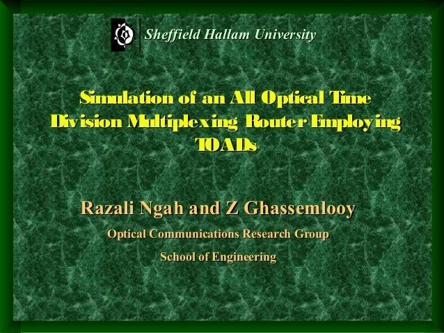Sheffield Hallam University  Simulation of an All Optical T ime Division M ultiplexing Router E mploying T OADs Razali Nga...