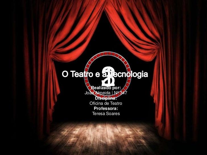 3<br />2<br />1<br />O Teatro e a Tecnologia<br />Realizado por:João Almeida   Nº 347Disciplina:Oficina de TeatroProfessor...