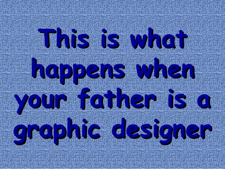 This is what happens when your father is a graphic designer