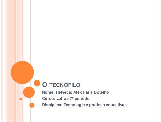 O TECNÓFILO Nome: Helvécio Alex Faria Botelho Curso: Letras-7º período Disciplina: Tecnologia e praticas educativas