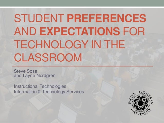STUDENT PREFERENCES AND EXPECTATIONS FOR TECHNOLOGY IN THE CLASSROOM Steve Sosa and Layne Nordgren Instructional Technolog...