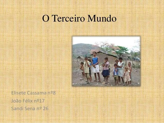 O Terceiro Mundo  Elisete Cassama nº8 João Félix nº17 Sandi Sena nº 26