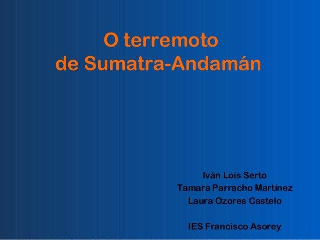 O terremoto de Sumatra-Andamán  Iván Lois Serto Tamara Parracho Martínez Laura Ozores Castelo IES Francisco Asorey