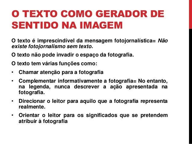 O TEXTO COMO GERADOR DE SENTIDO NA IMAGEM O texto é imprescindível da mensagem fotojornalística= Não existe fotojornalismo...