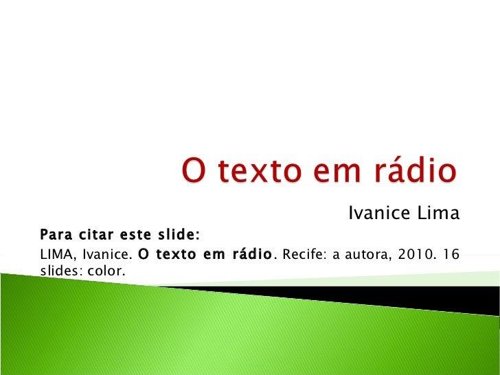 Ivanice LimaPara citar este slide:LIMA, Ivanice. O texto em rádio. Recife: a autora, 2010. 16slides: color.