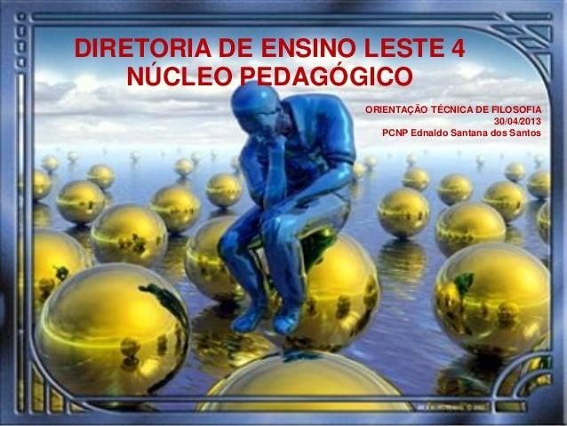 4DIRETORIA DE ENSINO LESTE 4NÚCLEO PEDAGÓGICOORIENTAÇÃO TÉCNICA DE FILOSOFIA30/04/2013PCNP Ednaldo Santana dos Santos