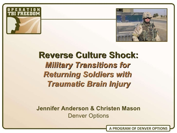 Reverse Culture Shock: Military Transitions for  Returning Soldiers with  Traumatic Brain Injury Jennifer Anderson & Chris...