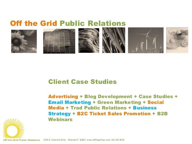 Off the Grid Public Relations<br />Client Case Studies<br />Advertising + Blog Development + Case Studies + Email Mark...