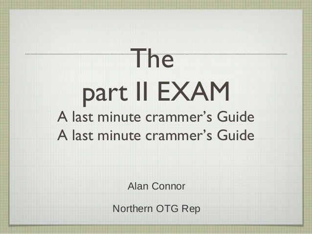 The part II EXAM A last minute crammer's Guide A last minute crammer's Guide Alan Connor Northern OTG Rep