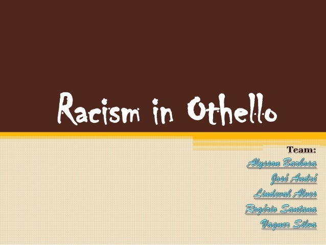 racism othello Most racist comments in the play are said by people that are angry or upset for example, when emilia found out that othello had killed desdemona she was extremely mad and she called othello a blacker devil, this was the only time in the play that she had said anything racist about othello the main characters that.