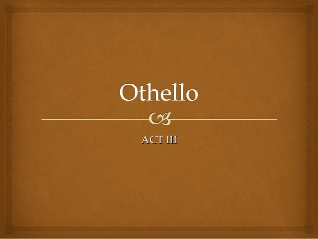 how is othello presented in act A cursory reading of the first act of othello would lead the reader to believe that it is an inherently racist text since there is no description of the protagonist.