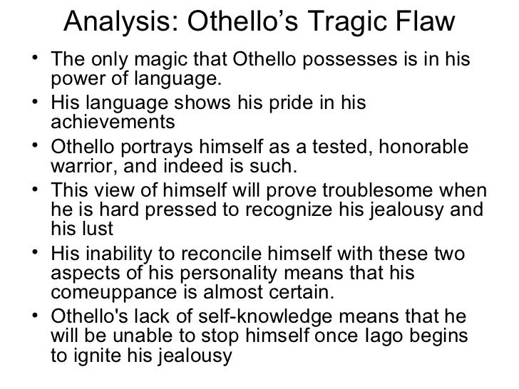 othellos tragic flaws This shows now othello's tragic flaw he made himself susceptible to iago and  the jealousy within him begins to lead to the end of others by his actions, othello .