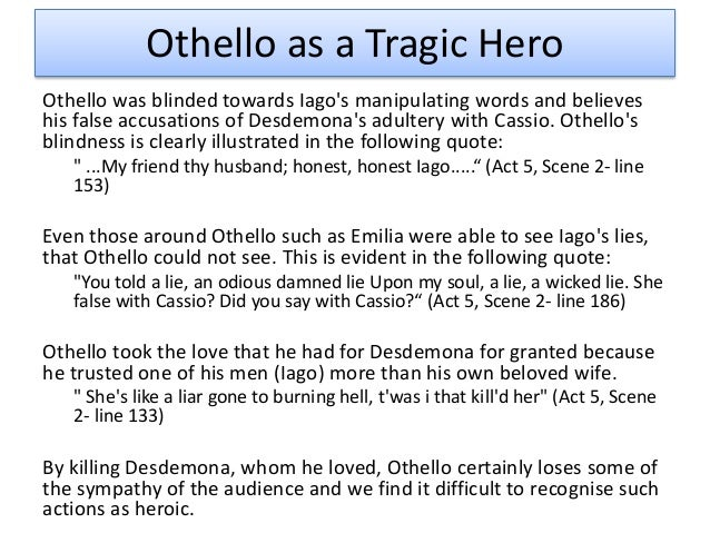 thesis othello tragic hero I am trying to find a good thesis for othello being a tragic hero i need an argument about what is responsible for the deaths of desdemona and othello.