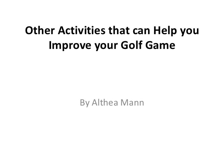 Other Activities that can Help you    Improve your Golf Game          By Althea Mann