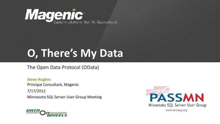 O, There's My DataThe Open Data Protocol (OData)Steve HughesPrincipal Consultant, Magenic7/17/2012Minnesota SQL Server Use...