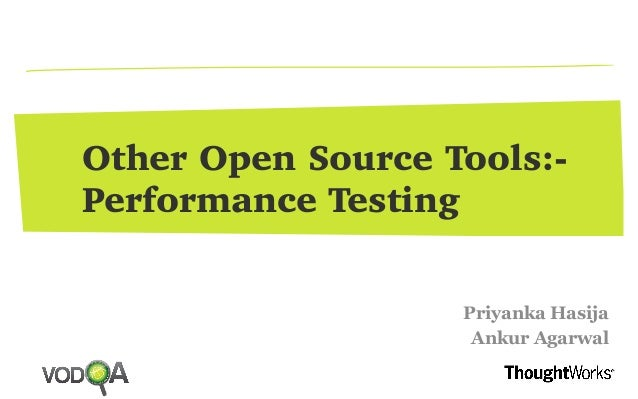 Other Open Source Tools:- Performance Testing Priyanka Hasija Ankur Agarwal