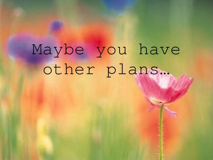Maybe you have other plans…