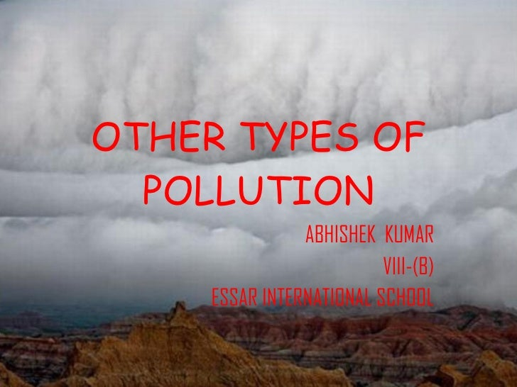 OTHER TYPES OF POLLUTION ABHISHEK  KUMAR VIII-(B) ESSAR INTERNATIONAL SCHOOL