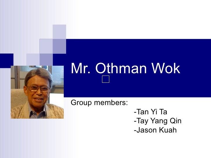 Mr. Othman Wok Group members: -Tan Yi Ta -Tay Yang Qin -Jason Kuah